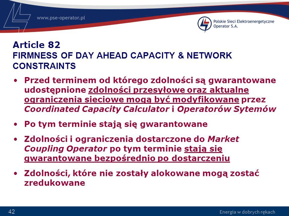 Energia w dobrych rękach 42 Article 82 FIRMNESS OF DAY AHEAD CAPACITY & NETWORK CONSTRAINTS Przed terminem od którego zdolności są gwarantowane udostę