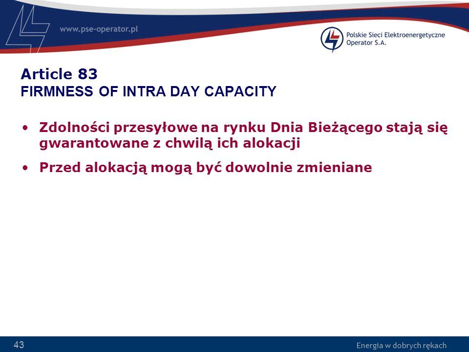 Energia w dobrych rękach 43 Article 83 FIRMNESS OF INTRA DAY CAPACITY Zdolności przesyłowe na rynku Dnia Bieżącego stają się gwarantowane z chwilą ich