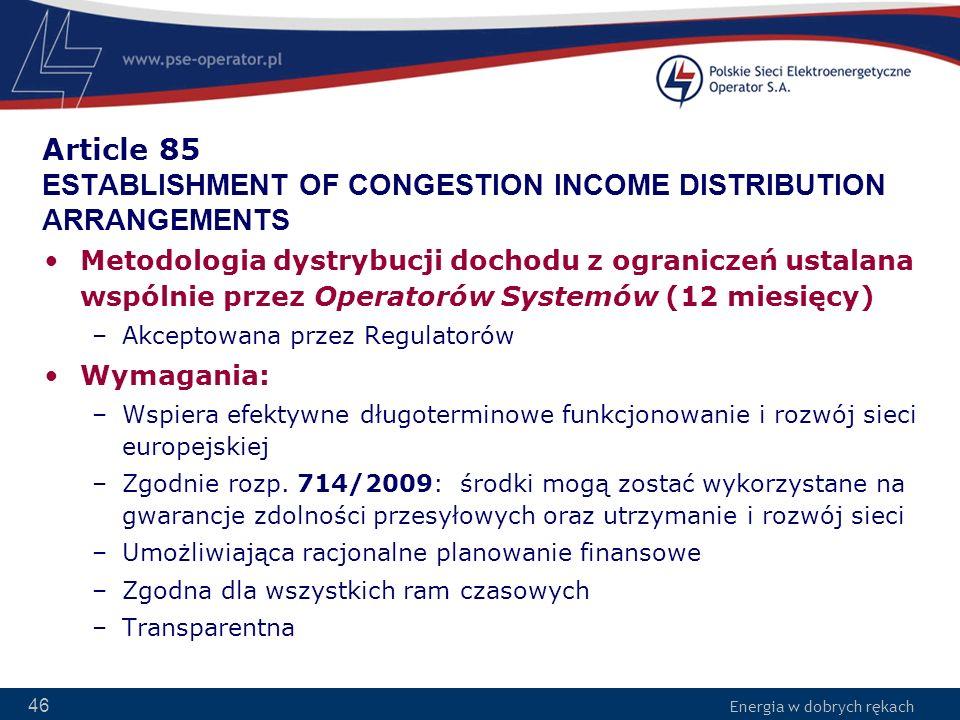 Energia w dobrych rękach 46 Article 85 ESTABLISHMENT OF CONGESTION INCOME DISTRIBUTION ARRANGEMENTS Metodologia dystrybucji dochodu z ograniczeń ustal