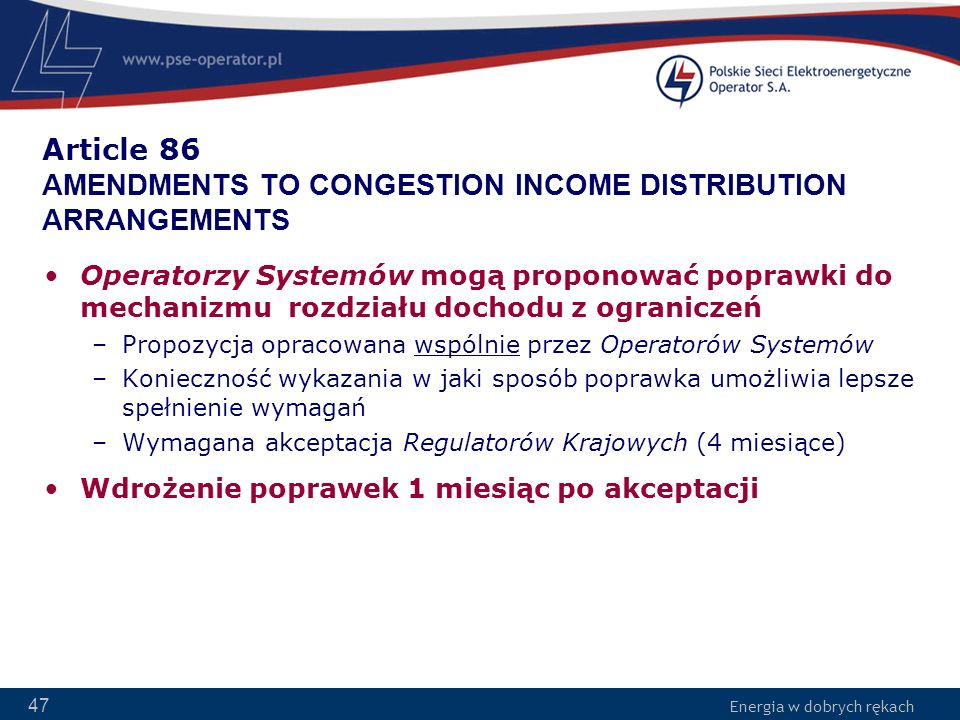 Energia w dobrych rękach 47 Article 86 AMENDMENTS TO CONGESTION INCOME DISTRIBUTION ARRANGEMENTS Operatorzy Systemów mogą proponować poprawki do mecha