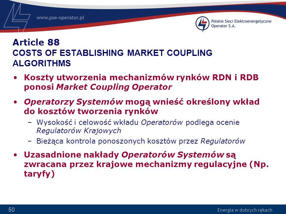 Energia w dobrych rękach 50 Article 88 COSTS OF ESTABLISHING MARKET COUPLING ALGORITHMS Koszty utworzenia mechanizmów rynków RDN i RDB ponosi Market C