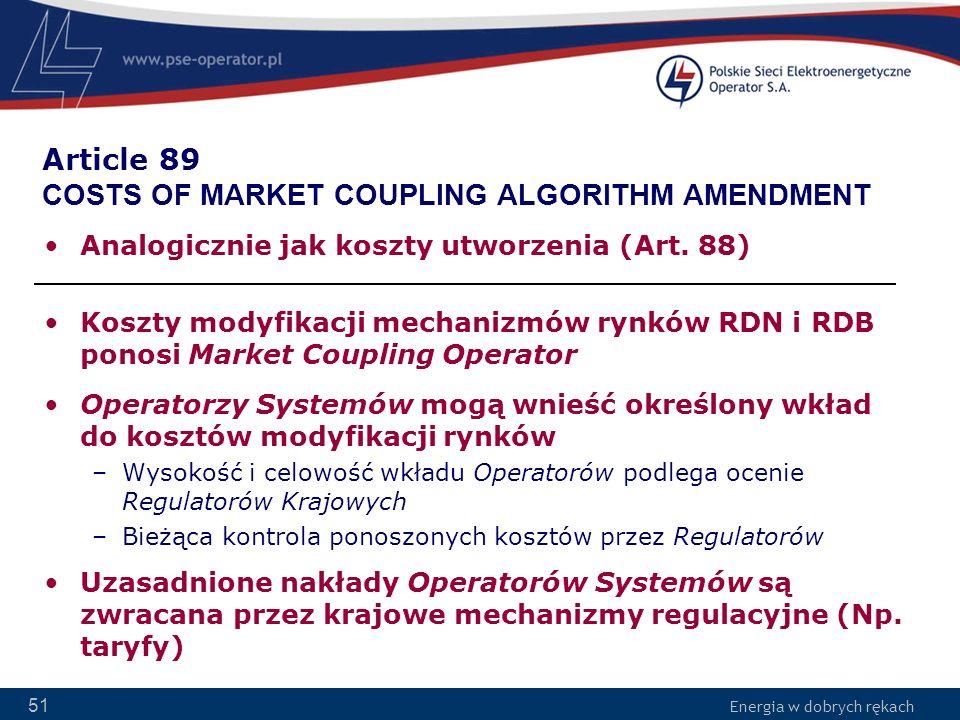 Energia w dobrych rękach 51 Article 89 COSTS OF MARKET COUPLING ALGORITHM AMENDMENT Analogicznie jak koszty utworzenia (Art. 88) Koszty modyfikacji me