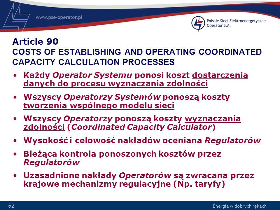 Energia w dobrych rękach 52 Article 90 COSTS OF ESTABLISHING AND OPERATING COORDINATED CAPACITY CALCULATION PROCESSES Każdy Operator Systemu ponosi ko
