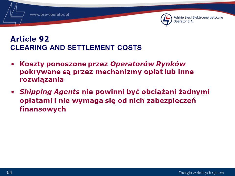Energia w dobrych rękach 54 Article 92 CLEARING AND SETTLEMENT COSTS Koszty ponoszone przez Operatorów Rynków pokrywane są przez mechanizmy opłat lub