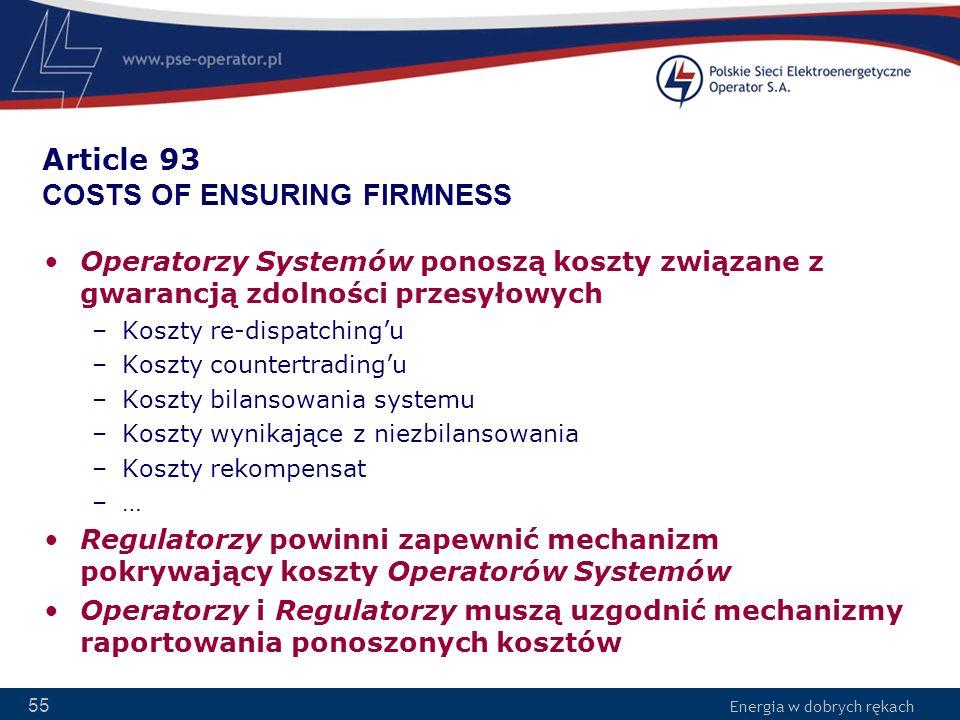 Energia w dobrych rękach 55 Article 93 COSTS OF ENSURING FIRMNESS Operatorzy Systemów ponoszą koszty związane z gwarancją zdolności przesyłowych –Kosz
