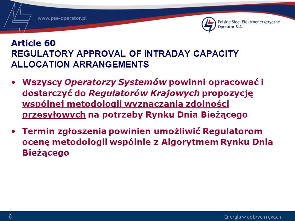 Energia w dobrych rękach 47 Article 86 AMENDMENTS TO CONGESTION INCOME DISTRIBUTION ARRANGEMENTS Operatorzy Systemów mogą proponować poprawki do mechanizmu rozdziału dochodu z ograniczeń –Propozycja opracowana wspólnie przez Operatorów Systemów –Konieczność wykazania w jaki sposób poprawka umożliwia lepsze spełnienie wymagań –Wymagana akceptacja Regulatorów Krajowych (4 miesiące) Wdrożenie poprawek 1 miesiąc po akceptacji