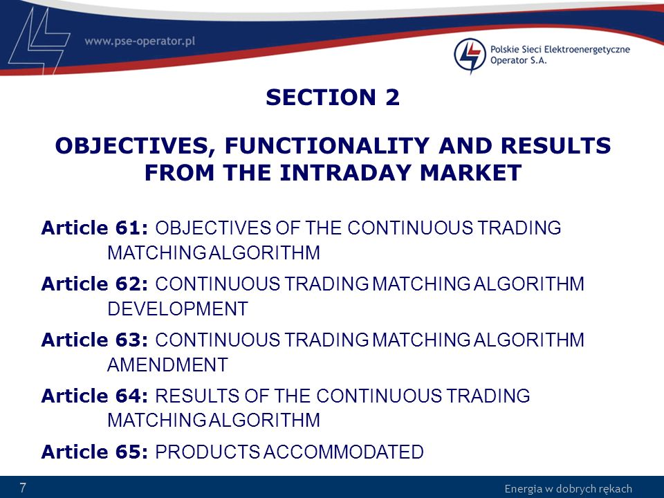 Energia w dobrych rękach 7 SECTION 2 OBJECTIVES, FUNCTIONALITY AND RESULTS FROM THE INTRADAY MARKET Article 61: OBJECTIVES OF THE CONTINUOUS TRADING M
