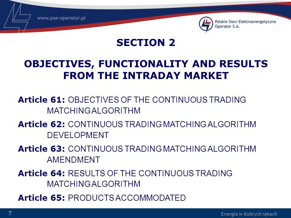 Energia w dobrych rękach 8 Article 61 OBJECTIVES OF THE CONTINUOUS TRADING MATCHING ALGORITHM 1.Kryteria doboru ofert w Algorytmie RDB a)Maksymalizacja nadwyżki rynkowej, poprzez alokację zdolności do najkorzystniejszych możliwych do połączenia ofert b)Respektowanie ograniczeń sieciowych c)Respektowanie międzystrefowych zdolności przesyłowych d)Wyniki dostępne w określonym czasie e)Wysoki poziom niezawodności, powtarzalność, skalowalność f)Brak dyskryminacji 2.Wyniki działania algorytmu są zgodne z Art.
