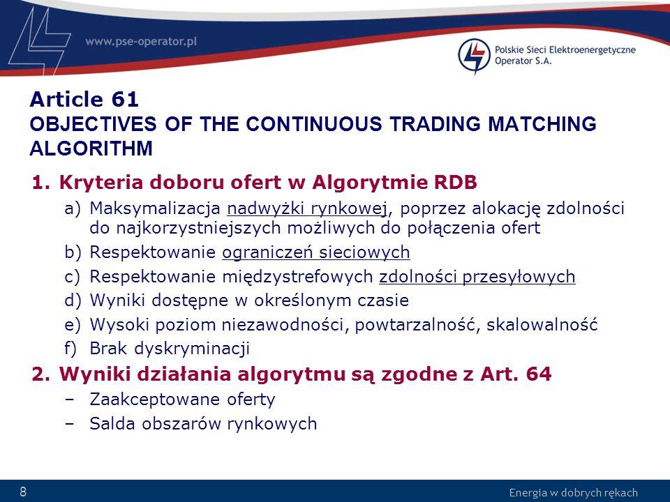 Energia w dobrych rękach 8 Article 61 OBJECTIVES OF THE CONTINUOUS TRADING MATCHING ALGORITHM 1.Kryteria doboru ofert w Algorytmie RDB a)Maksymalizacj