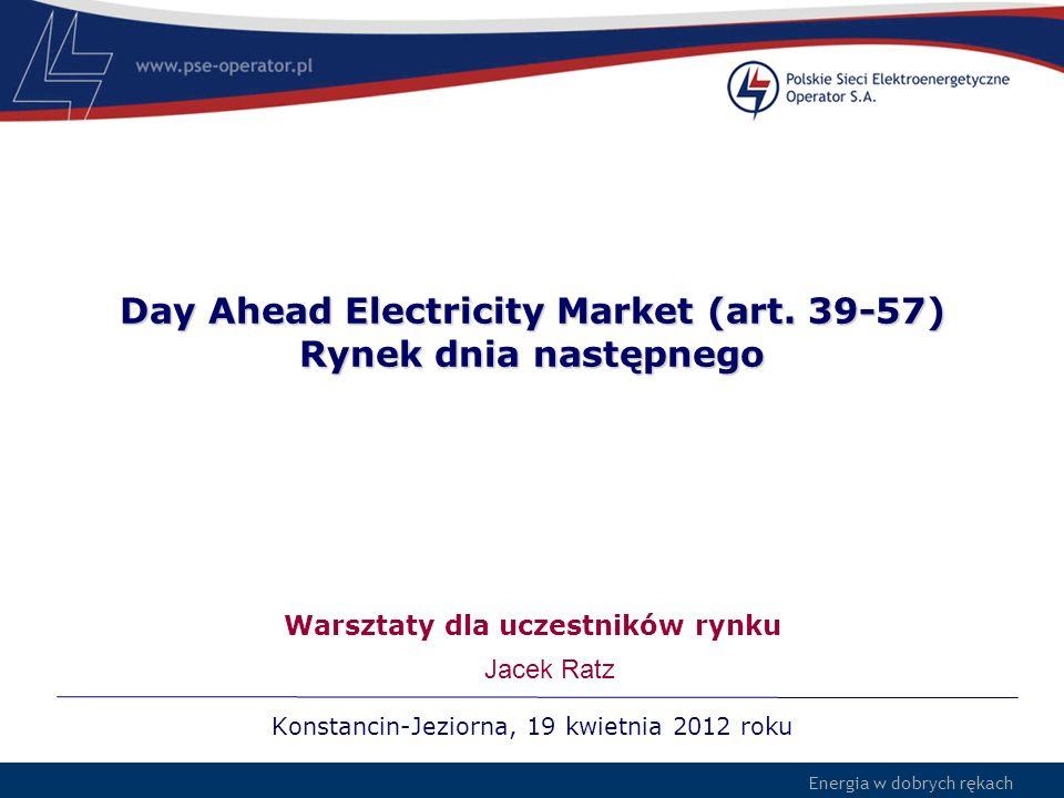 Energia w dobrych rękach Day Ahead Electricity Market (art. 39-57) Rynek dnia następnego Konstancin-Jeziorna, 19 kwietnia 2012 roku Warsztaty dla ucze