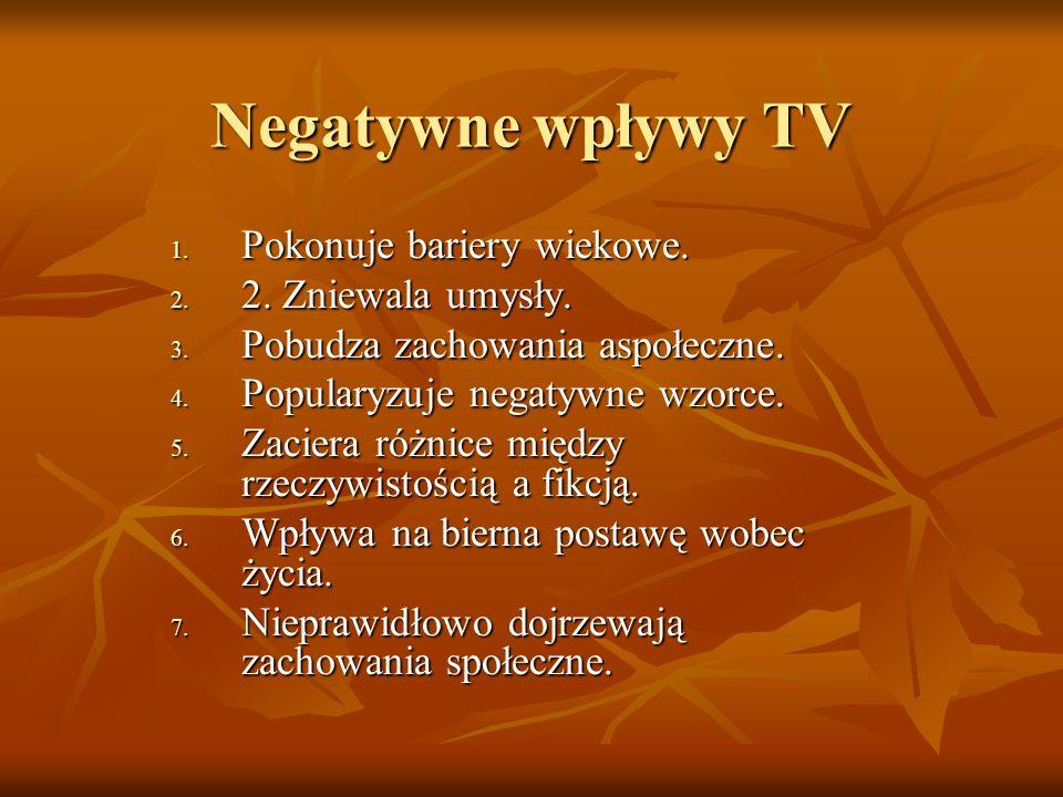 Negatywne wpływy TV 1. Pokonuje bariery wiekowe. 2. 2. Zniewala umysły. 3. Pobudza zachowania aspołeczne. 4. Popularyzuje negatywne wzorce. 5. Zaciera