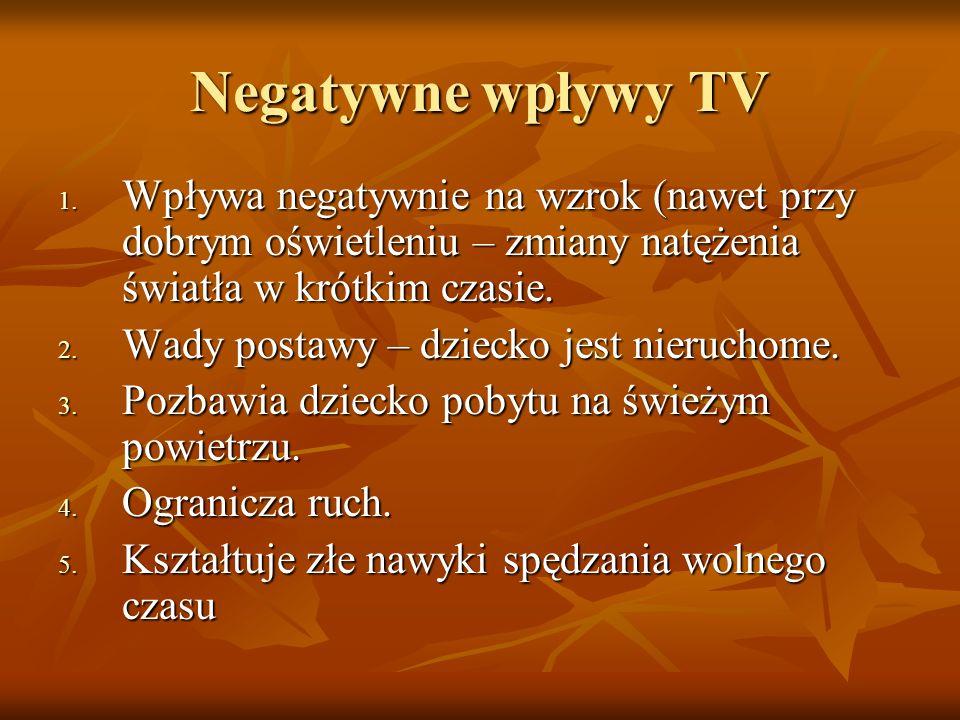 Negatywne wpływy TV 1. Wpływa negatywnie na wzrok (nawet przy dobrym oświetleniu – zmiany natężenia światła w krótkim czasie. 2. Wady postawy – dzieck