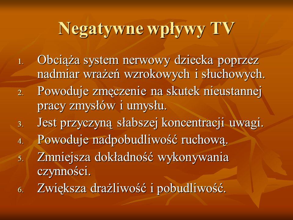 Negatywne wpływy TV 1. Obciąża system nerwowy dziecka poprzez nadmiar wrażeń wzrokowych i słuchowych. 2. Powoduje zmęczenie na skutek nieustannej prac