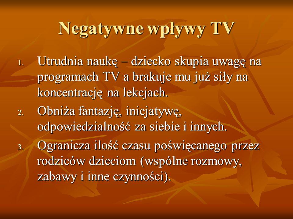 Negatywne wpływy TV 1. Utrudnia naukę – dziecko skupia uwagę na programach TV a brakuje mu już siły na koncentrację na lekcjach. 2. Obniża fantazję, i