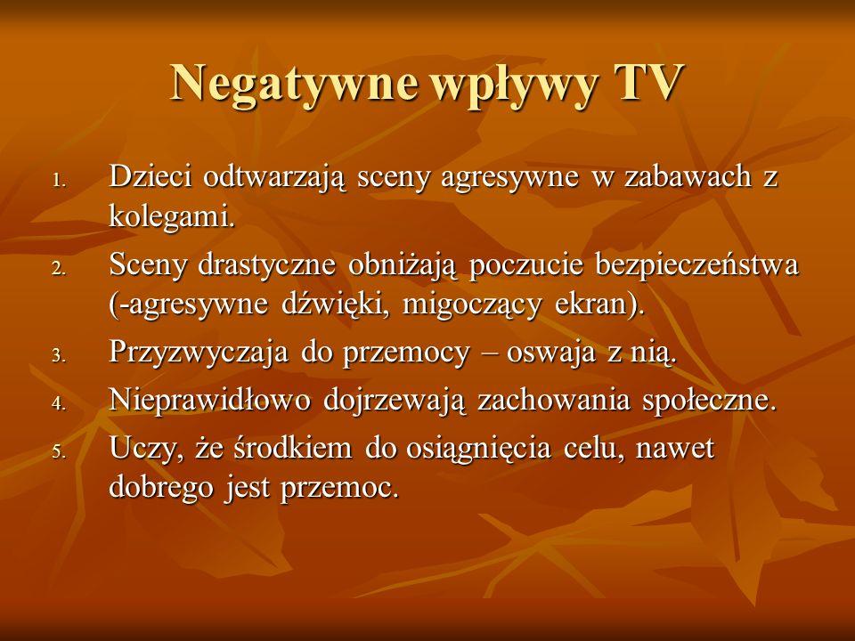Negatywne wpływy TV 1. Dzieci odtwarzają sceny agresywne w zabawach z kolegami. 2. Sceny drastyczne obniżają poczucie bezpieczeństwa (-agresywne dźwię