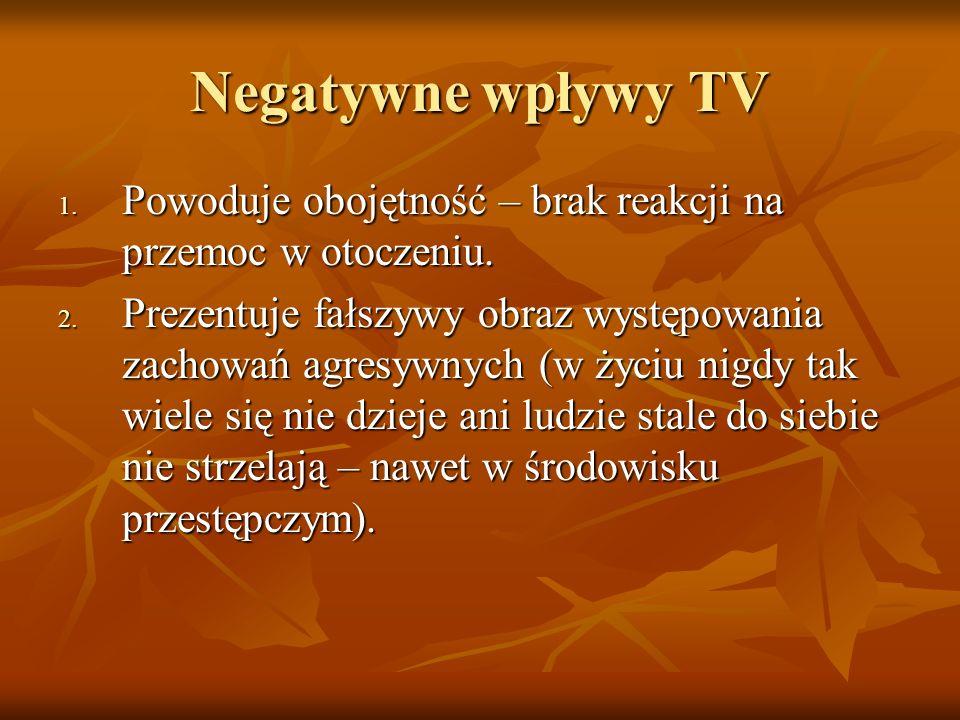 Negatywne wpływy TV 1. Powoduje obojętność – brak reakcji na przemoc w otoczeniu. 2. Prezentuje fałszywy obraz występowania zachowań agresywnych (w ży