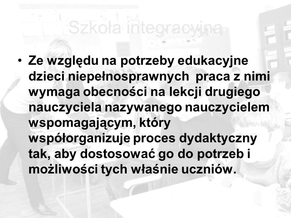 Szkoła integracyjna Ze względu na potrzeby edukacyjne dzieci niepełnosprawnych praca z nimi wymaga obecności na lekcji drugiego nauczyciela nazywanego