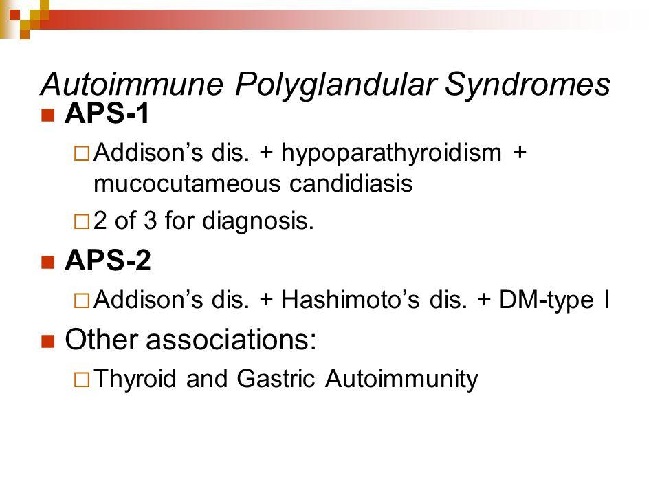 Autoimmune Polyglandular Syndromes APS-1 Addisons dis. + hypoparathyroidism + mucocutameous candidiasis 2 of 3 for diagnosis. APS-2 Addisons dis. + Ha