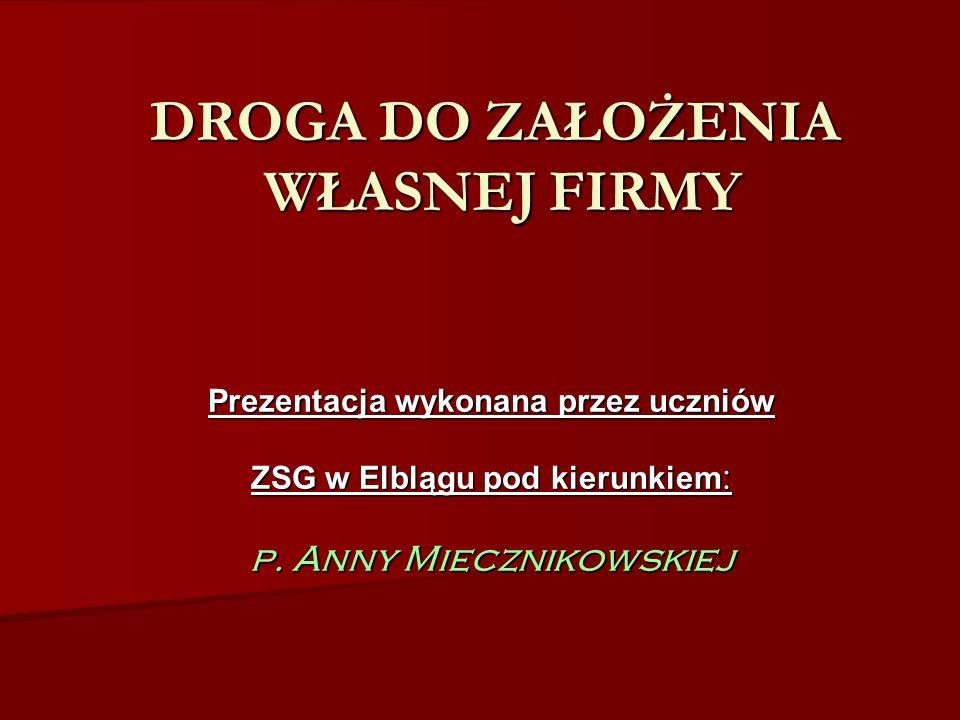 DROGA DO ZAŁOŻENIA WŁASNEJ FIRMY Prezentacja wykonana przez uczniów ZSG w Elblągu pod kierunkiem : p. Anny Miecznikowskiej