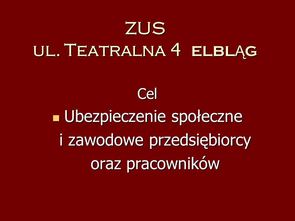 ZUS ul. Teatralna 4 ELBL Ą G Cel Ubezpieczenie społeczne Ubezpieczenie społeczne i zawodowe przedsiębiorcy i zawodowe przedsiębiorcy oraz pracowników