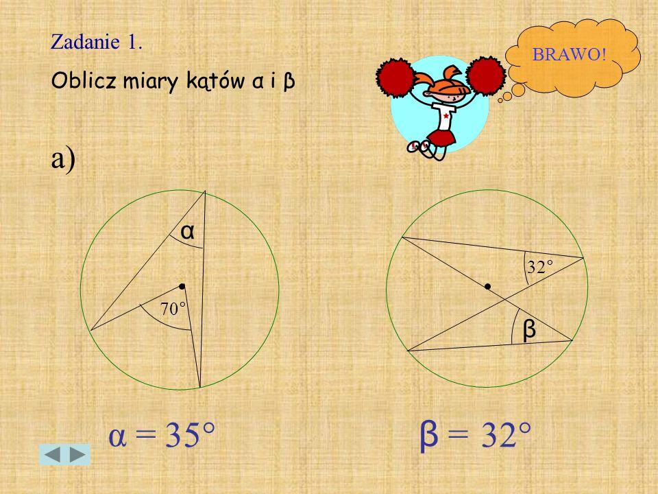 Zadanie 1. Oblicz miary kątów α i β BRAWO! 70 ° α 32 ° β α = β = a) 35°32°