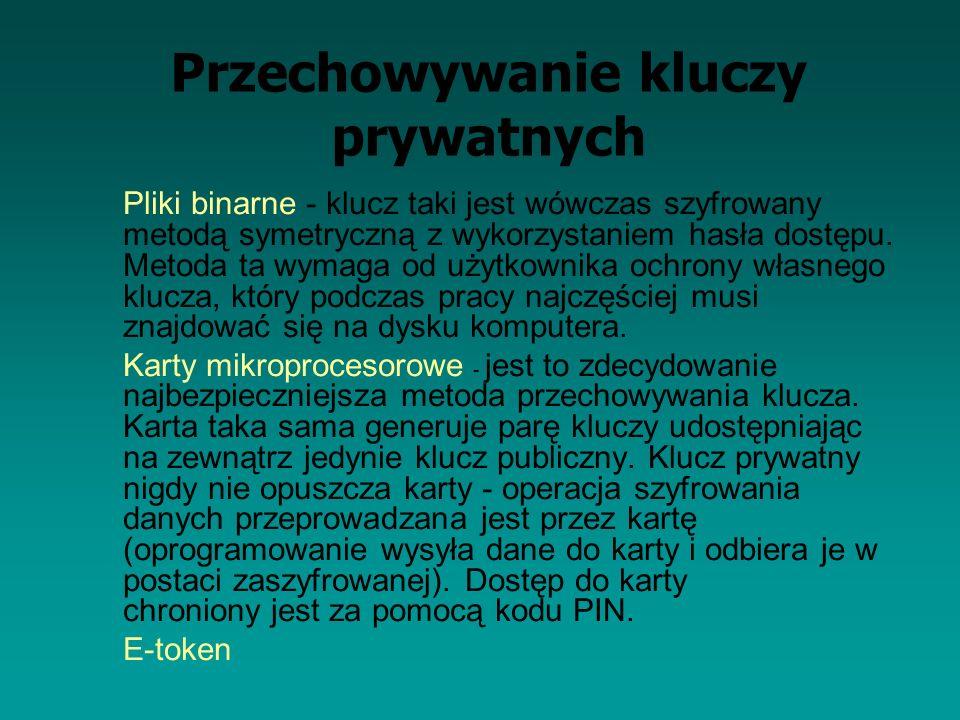Przechowywanie kluczy prywatnych Pliki binarne - klucz taki jest wówczas szyfrowany metodą symetryczną z wykorzystaniem hasła dostępu. Metoda ta wymag