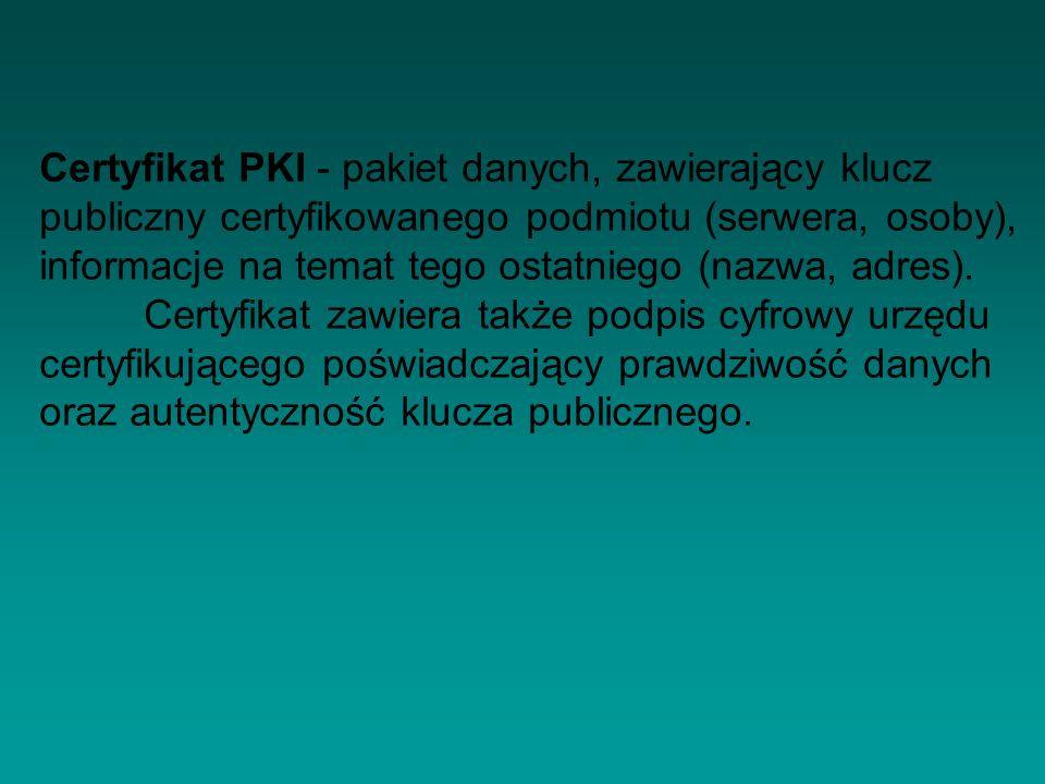 Certyfikat PKI - pakiet danych, zawierający klucz publiczny certyfikowanego podmiotu (serwera, osoby), informacje na temat tego ostatniego (nazwa, adr
