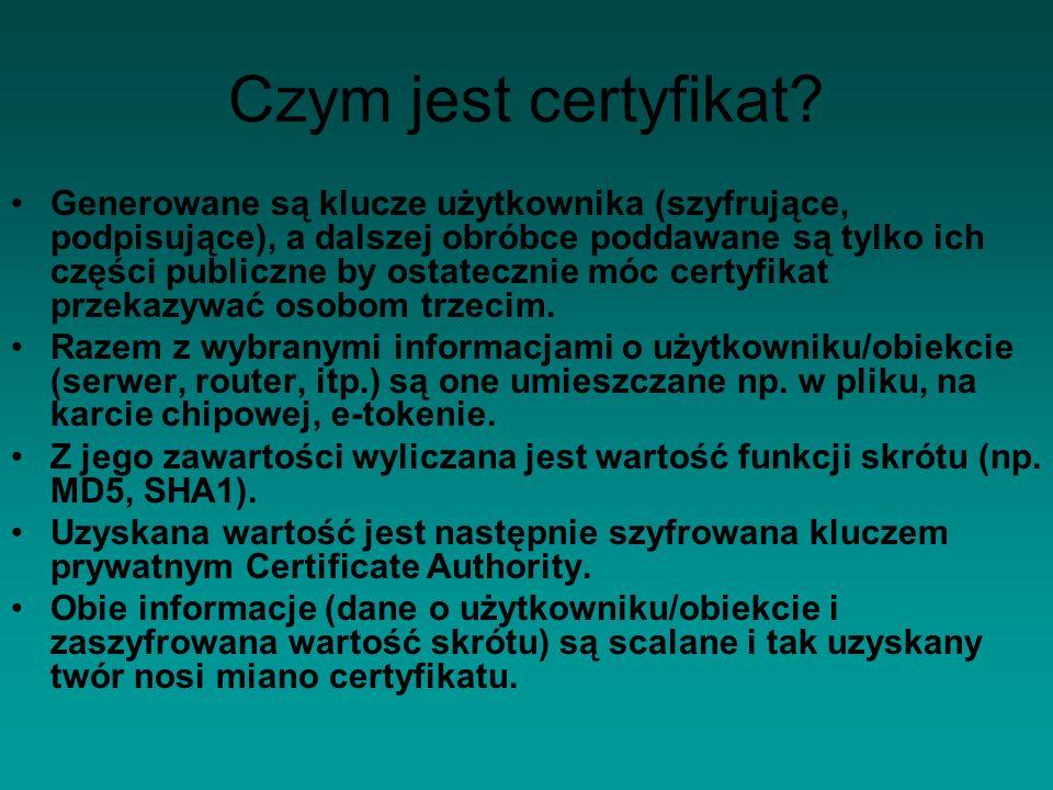 Czym jest certyfikat? Generowane są klucze użytkownika (szyfrujące, podpisujące), a dalszej obróbce poddawane są tylko ich części publiczne by ostatec