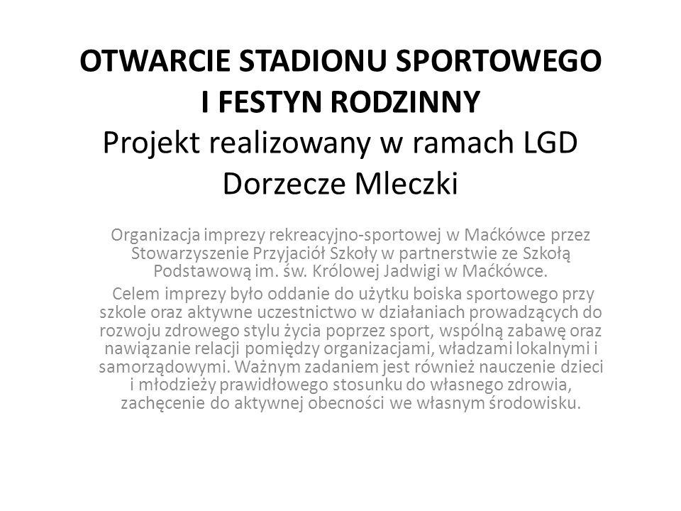 OTWARCIE STADIONU SPORTOWEGO I FESTYN RODZINNY Projekt realizowany w ramach LGD Dorzecze Mleczki Organizacja imprezy rekreacyjno-sportowej w Maćkówce