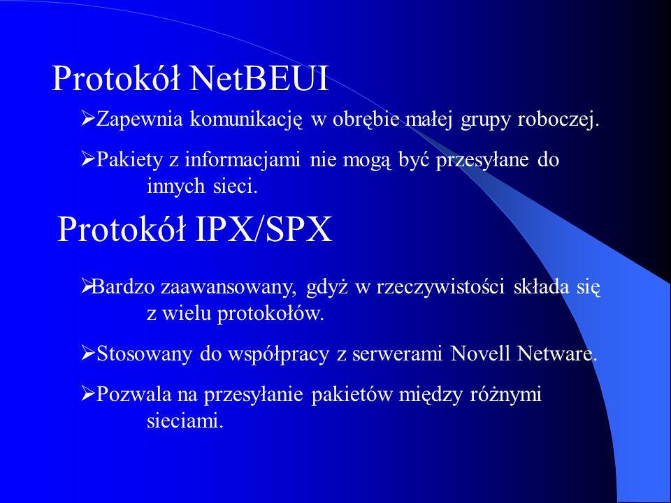 Protokół NetBEUI Zapewnia komunikację w obrębie małej grupy roboczej. Pakiety z informacjami nie mogą być przesyłane do innych sieci. Protokół IPX/SPX