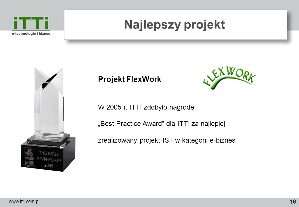 16 Najlepszy projekt www.itti.com.pl Projekt FlexWork W 2005 r. ITTI zdobyło nagrodę Best Practice Award dla ITTI za najlepiej zrealizowany projekt IS