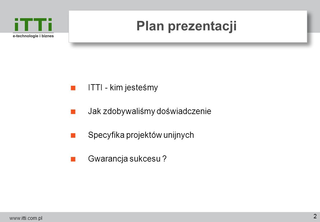 2 Plan prezentacji ITTI - kim jesteśmy Jak zdobywaliśmy doświadczenie Specyfika projektów unijnych Gwarancja sukcesu ? www.itti.com.pl