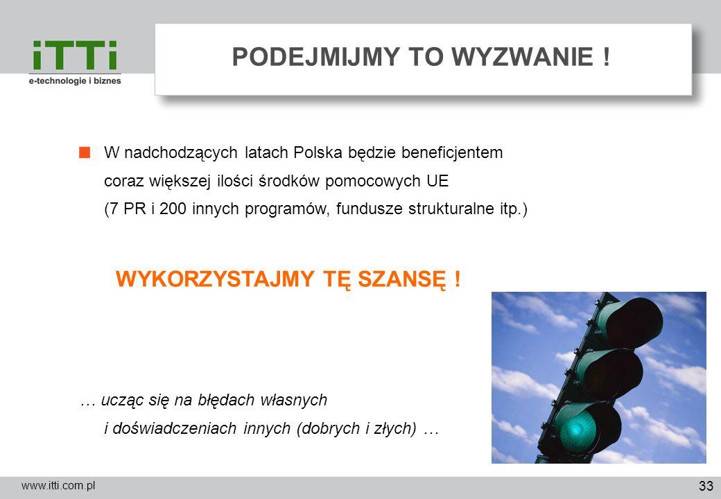 33 PODEJMIJMY TO WYZWANIE ! www.itti.com.pl W nadchodzących latach Polska będzie beneficjentem coraz większej ilości środków pomocowych UE (7 PR i 200