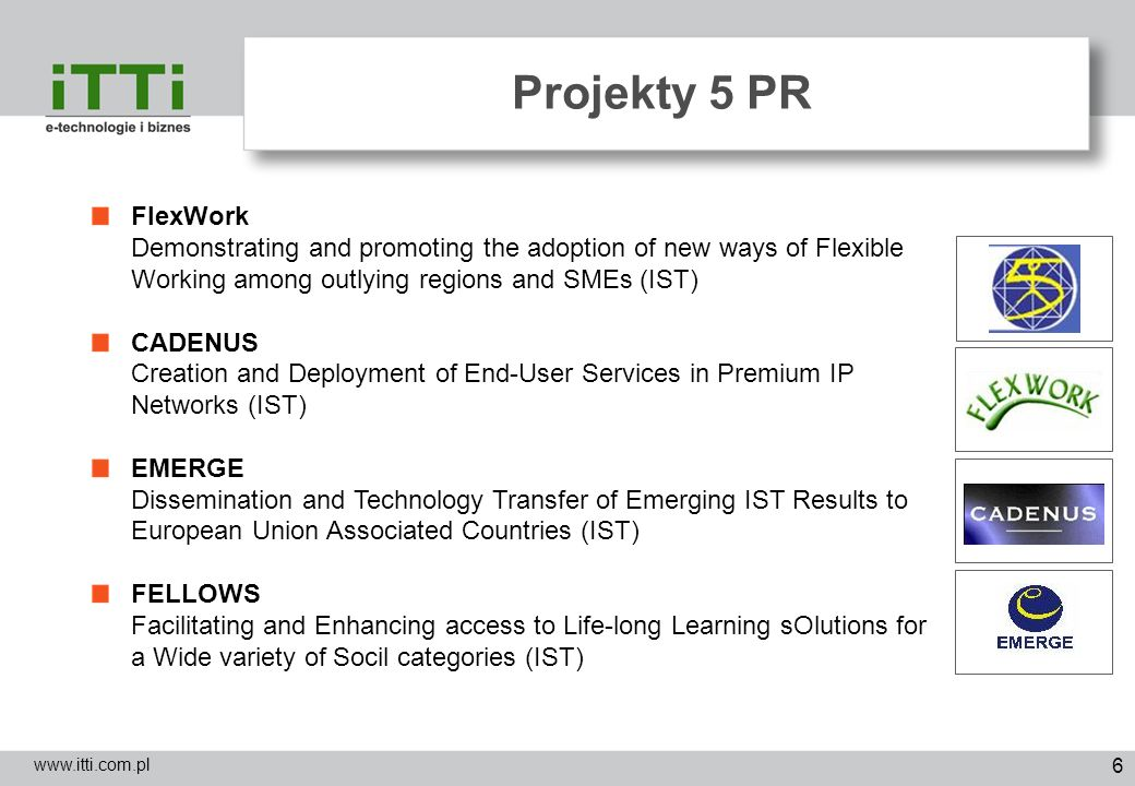 7 Projekty 6 PR (1/2) www.itti.com.pl HAGRID - ACC and INCO Organisations in FP7-IST through the Innovative Use of the Concept of Grid Computing (IST) A-BARD - Analysing Broadband for Rural Development (IST) EMMA - Embedded Middleware In Mobility Applications (IST) NETQoS - Policy based Management of Heterogeneous Networks for guaranteed QoS (IST) C@R - Collaborative@rural a collaborative platform for working and living in rural areas (IST) VISP – Virtual ISP (IST) COMIST - Stimulating the Participation of NMS and ACC Organiations in eWork and eBusiness Related IST Activities (IST)
