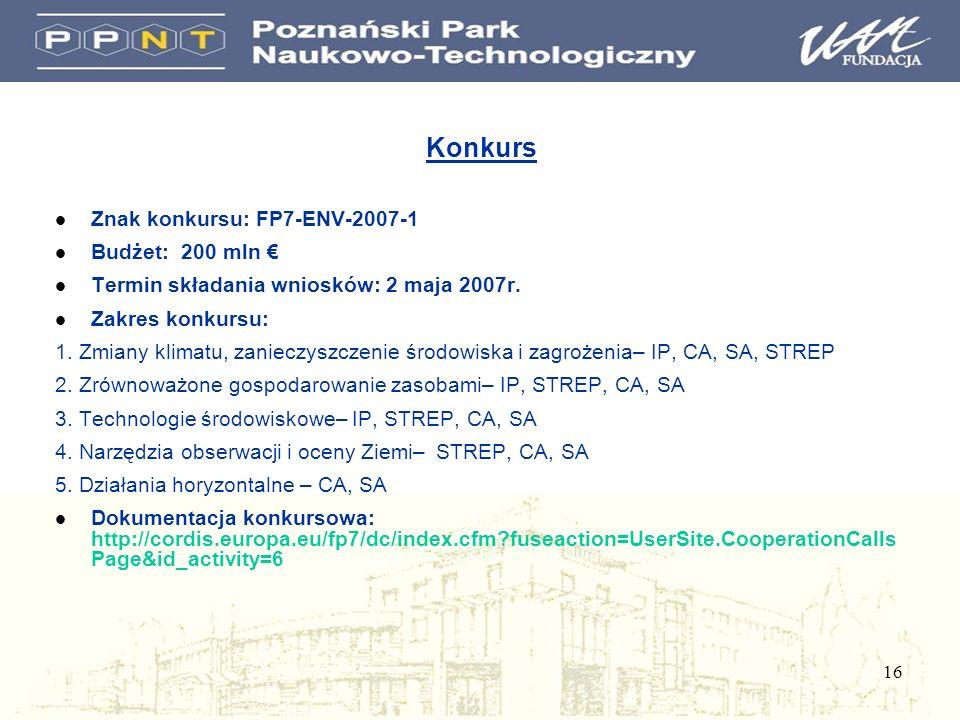 16 Konkurs l Znak konkursu: FP7-ENV-2007-1 l Budżet: 200 mln l Termin składania wniosków: 2 maja 2007r. l Zakres konkursu: 1. Zmiany klimatu, zanieczy