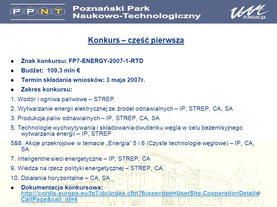 9 Konkurs – część pierwsza l Znak konkursu: FP7-ENERGY-2007-1-RTD l Budżet: 109,3 mln l Termin składania wniosków: 3 maja 2007r. l Zakres konkursu: 1.