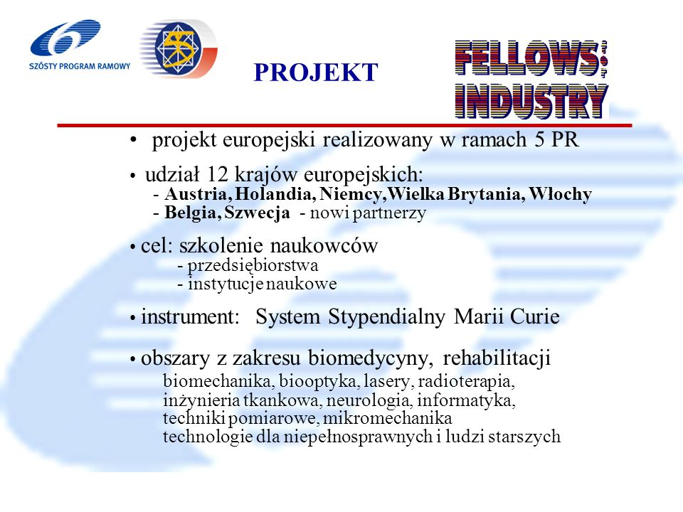 6 Program Ramowy 2002-2006 PROJEKT projekt europejski realizowany w ramach 5 PR udział 12 krajów europejskich: - Austria, Holandia, Niemcy,Wielka Brytania, Włochy - Belgia, Szwecja - nowi partnerzy cel: szkolenie naukowców - przedsiębiorstwa - instytucje naukowe instrument: System Stypendialny Marii Curie obszary z zakresu biomedycyny, rehabilitacji biomechanika, biooptyka, lasery, radioterapia, inżynieria tkankowa, neurologia, informatyka, techniki pomiarowe, mikromechanika technologie dla niepełnosprawnych i ludzi starszych