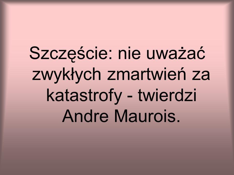 Szczęście: nie uważać zwykłych zmartwień za katastrofy - twierdzi Andre Maurois.