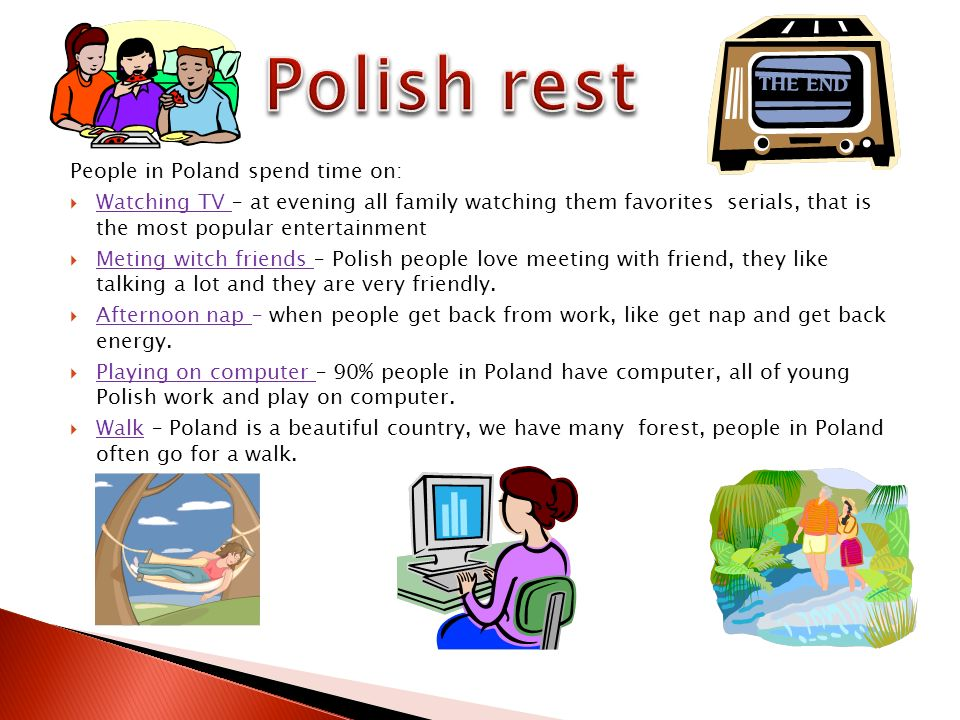 People in Poland spend time on: Watching TV – at evening all family watching them favorites serials, that is the most popular entertainment Meting witch friends – Polish people love meeting with friend, they like talking a lot and they are very friendly.