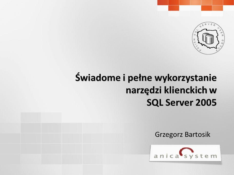 Grzegorz Bartosik Świadome i pełne wykorzystanie narzędzi klienckich w SQL Server 2005