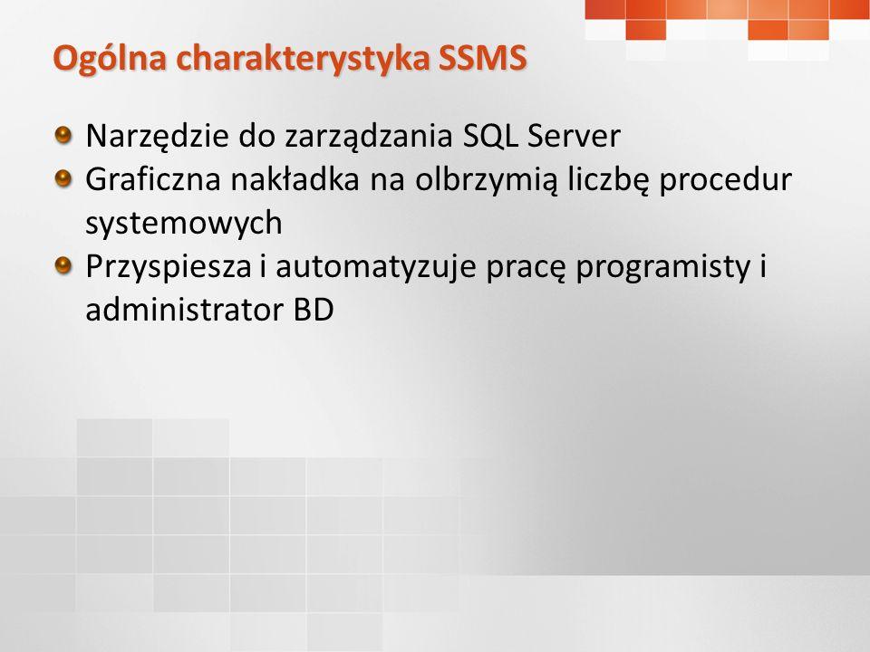 Ogólna charakterystyka SSMS Narzędzie do zarządzania SQL Server Graficzna nakładka na olbrzymią liczbę procedur systemowych Przyspiesza i automatyzuje pracę programisty i administrator BD
