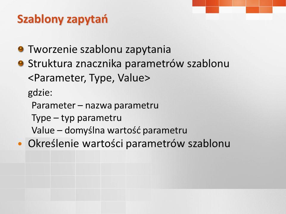 Szablony zapytań Tworzenie szablonu zapytania Struktura znacznika parametrów szablonu gdzie: Parameter – nazwa parametru Type – typ parametru Value – domyślna wartość parametru Określenie wartości parametrów szablonu