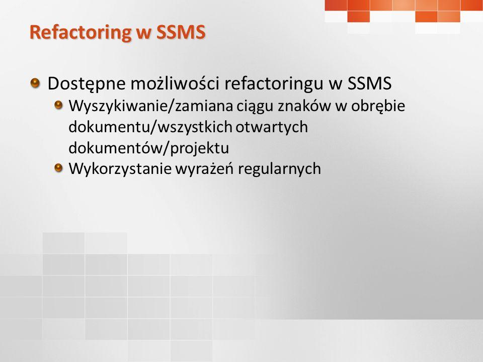 Refactoring w SSMS Dostępne możliwości refactoringu w SSMS Wyszykiwanie/zamiana ciągu znaków w obrębie dokumentu/wszystkich otwartych dokumentów/projektu Wykorzystanie wyrażeń regularnych