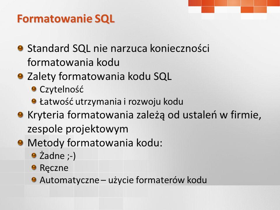 Formatowanie SQL Standard SQL nie narzuca konieczności formatowania kodu Zalety formatowania kodu SQL Czytelność Łatwość utrzymania i rozwoju kodu Kryteria formatowania zależą od ustaleń w firmie, zespole projektowym Metody formatowania kodu: Żadne ;-) Ręczne Automatyczne – użycie formaterów kodu