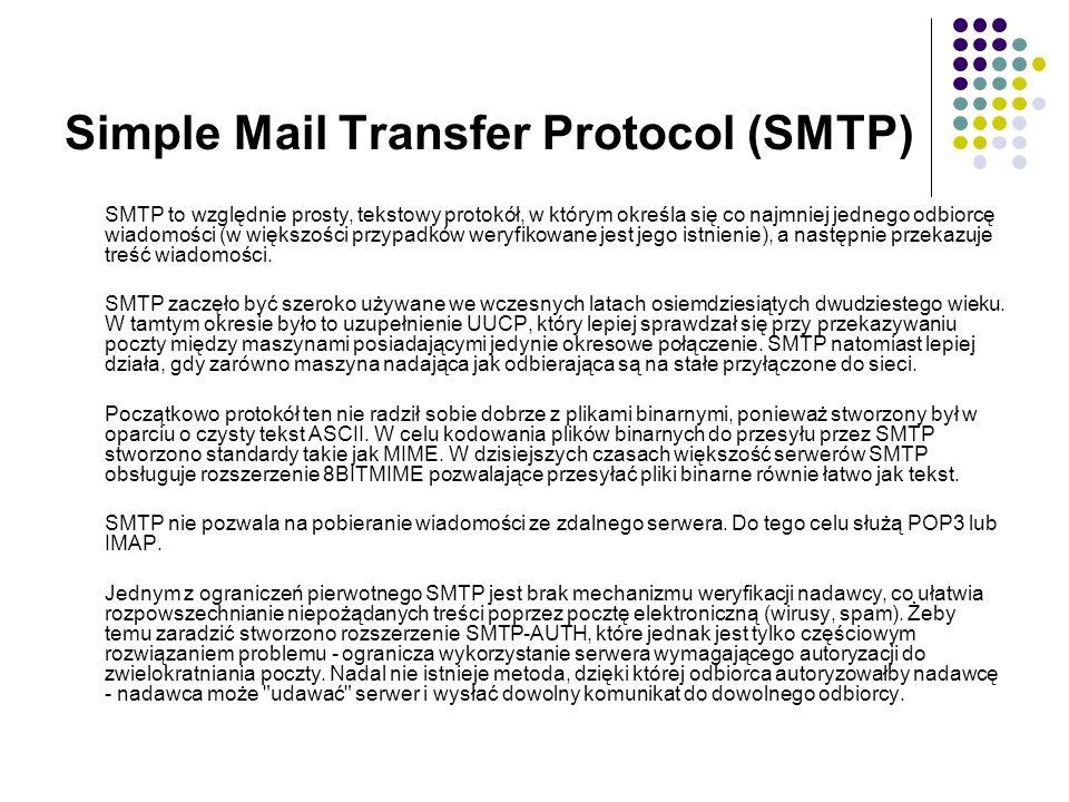 Simple Mail Transfer Protocol (SMTP) SMTP to względnie prosty, tekstowy protokół, w którym określa się co najmniej jednego odbiorcę wiadomości (w większości przypadków weryfikowane jest jego istnienie), a następnie przekazuje treść wiadomości.