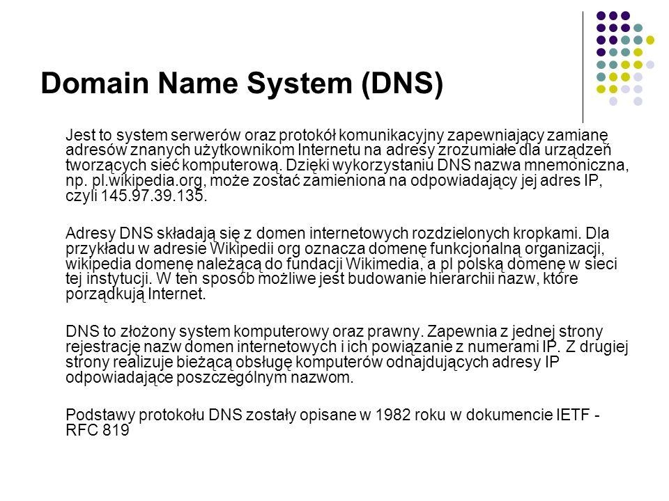 Domain Name System (DNS) Jest to system serwerów oraz protokół komunikacyjny zapewniający zamianę adresów znanych użytkownikom Internetu na adresy zrozumiałe dla urządzeń tworzących sieć komputerową.