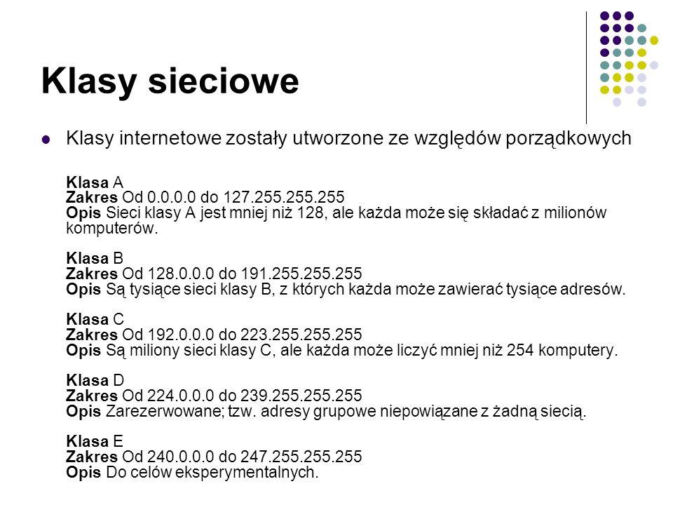 Klasy sieciowe Klasy internetowe zostały utworzone ze względów porządkowych Klasa A Zakres Od 0.0.0.0 do 127.255.255.255 Opis Sieci klasy A jest mniej niż 128, ale każda może się składać z milionów komputerów.