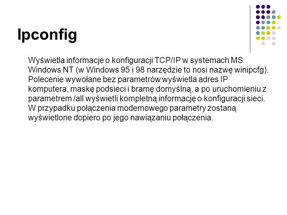 Ipconfig Wyświetla informacje o konfiguracji TCP/IP w systemach MS Windows NT (w Windows 95 i 98 narzędzie to nosi nazwę winipcfg).