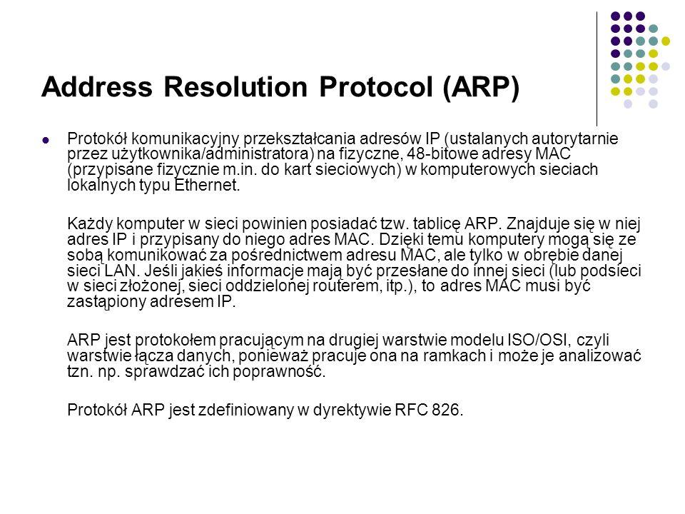 Address Resolution Protocol (ARP) Protokół komunikacyjny przekształcania adresów IP (ustalanych autorytarnie przez użytkownika/administratora) na fizyczne, 48-bitowe adresy MAC (przypisane fizycznie m.in.