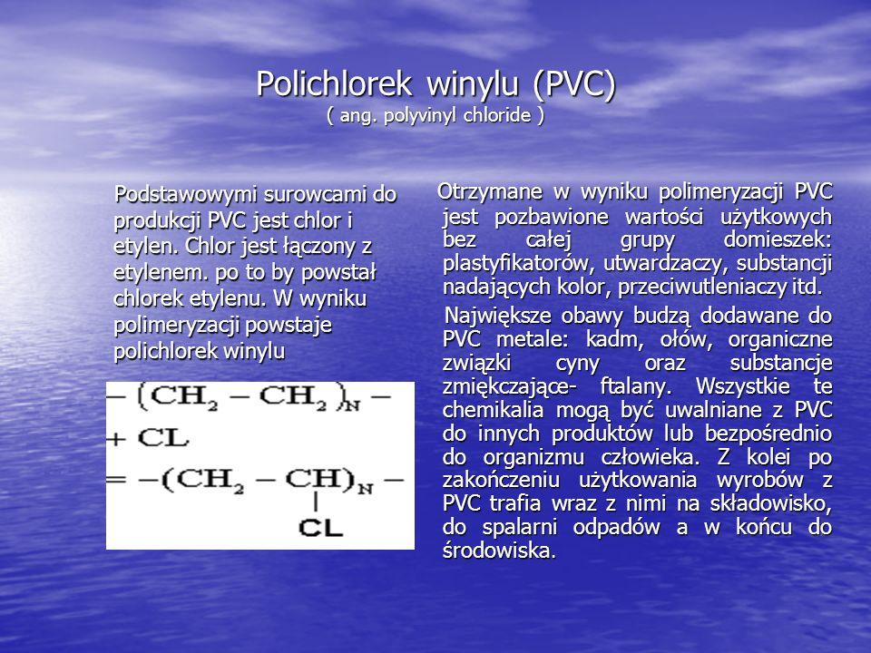 Polichlorek winylu (PVC) ( ang. polyvinyl chloride ) Podstawowymi surowcami do produkcji PVC jest chlor i etylen. Chlor jest łączony z etylenem. po to